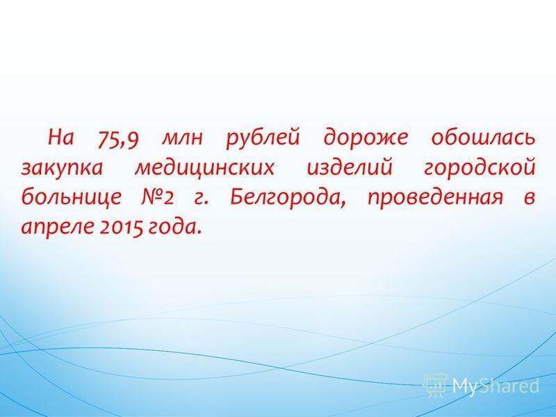 На 75,9 млн рублей дороже обошлась закупка медицинских изделий городской больнице 2 г. Белгорода, проведенная в апреле 2015 года.