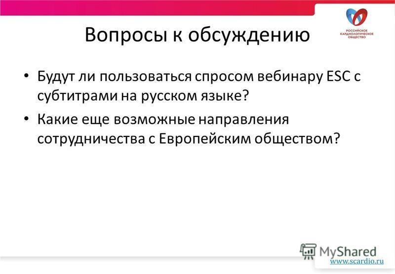 Вопросы к обсуждению Будут ли пользоваться спросом вебинару ESC с субтитрами на русском языке? Какие еще возможные направления сотрудничества с Европейским обществом?