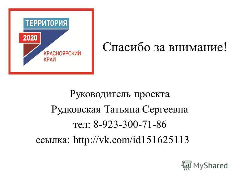 Спасибо за внимание! Руководитель проекта Рудковская Татьяна Сергеевна тел: 8-923-300-71-86 ссылка: http://vk.com/id151625113