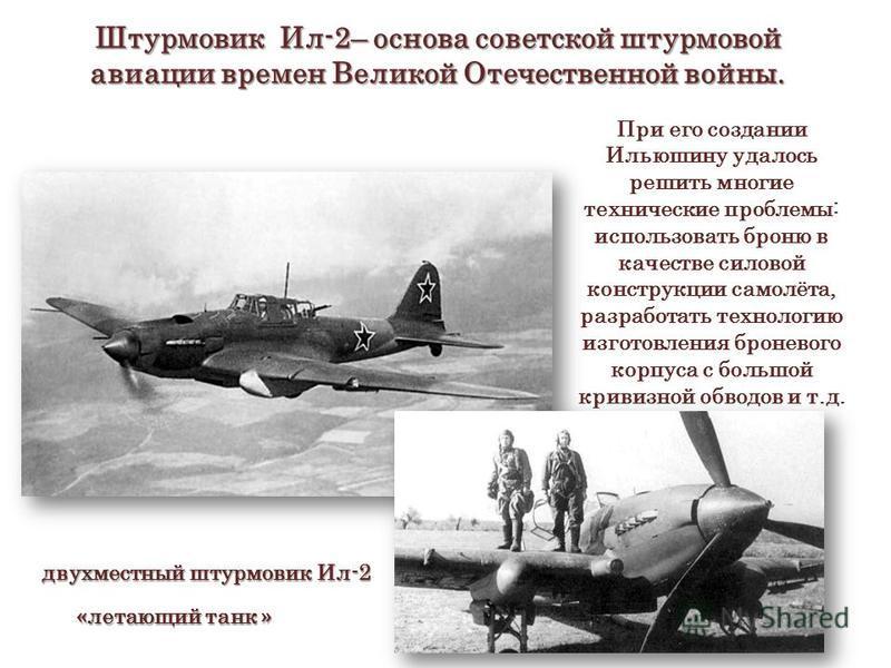 Штурмовик Ил-2– основа советской штурмовой авиации времен Великой Отечественной войны. двухместный штурмовик Ил-2 При его создании Ильюшину удалось решить многие технические проблемы: использовать броню в качестве силовой конструкции самолёта, разраб