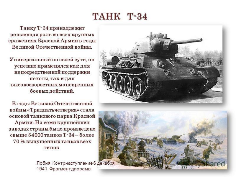 ТАНК Т-34 Танку Т-34 принадлежит решающая роль во всех крупных сражениях Красной Армии в годы Великой Отечественной войны. Универсальный по своей сути, он успешно применялся как для непосредственной поддержки пехоты, так и для высокоскоростных маневр