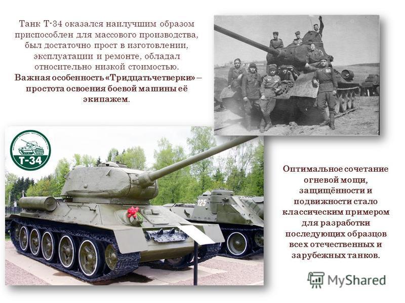 Танк Т-34 оказался наилучшим образом приспособлен для массового производства, был достаточно прост в изготовлении, эксплуатации и ремонте, обладал относительно низкой стоимостью. Важная особенность «Тридцатьчетверки» – простота освоения боевой машины