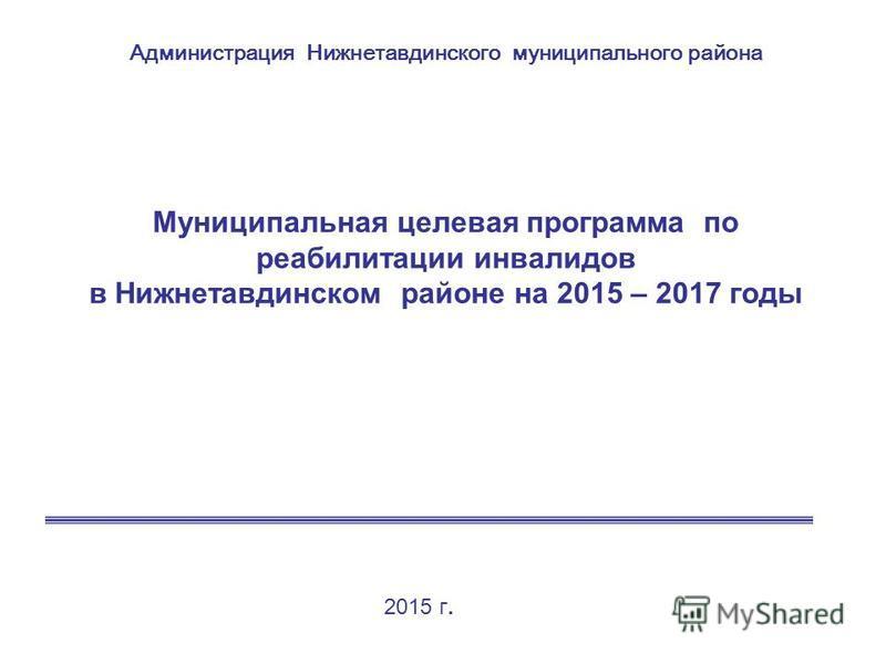 Муниципальная целевая программа по реабилитации инвалидов в Нижнетавдинском районе на 2015 – 2017 годы Администрация Нижнетавдинского муниципального района 2015 г.