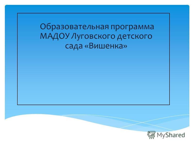 Образовательная программа МАДОУ Луговского детского сада «Вишенка»