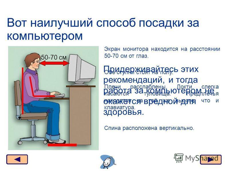 Вот наилучший способ посадки за компьютером Москва, 2006 г.24 50-70 см Экран монитора находится на расстоянии 50-70 см от глаз. Обе ступни стоят на полу. Спина расположена вертикально. Плечи расслаблены. Локти слегка касаются туловища. Предплечья нах