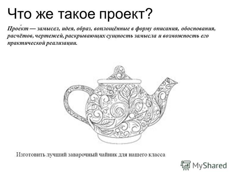 Что же такое проект? Прое́кт замысел, идея, образ, воплощённые в форму описания, обоснования, расчётов, чертежей, раскрывающих сущность замысла и возможность его практической реализации. Изготовить лучший заварочный чайник для нашего класса