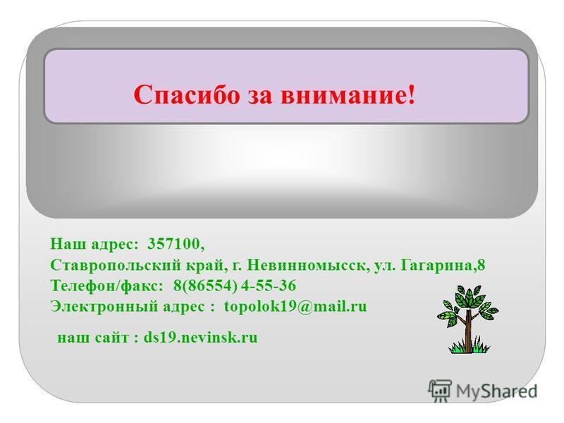 Спасибо за внимание! Наш адрес: 357100, Ставропольский край, г. Невинномысск, ул. Гагарина,8 Телефон/факс: 8(86554) 4-55-36 Электронный адрес : topolok19@mail.ru наш сайт : ds19.nevinsk.ru