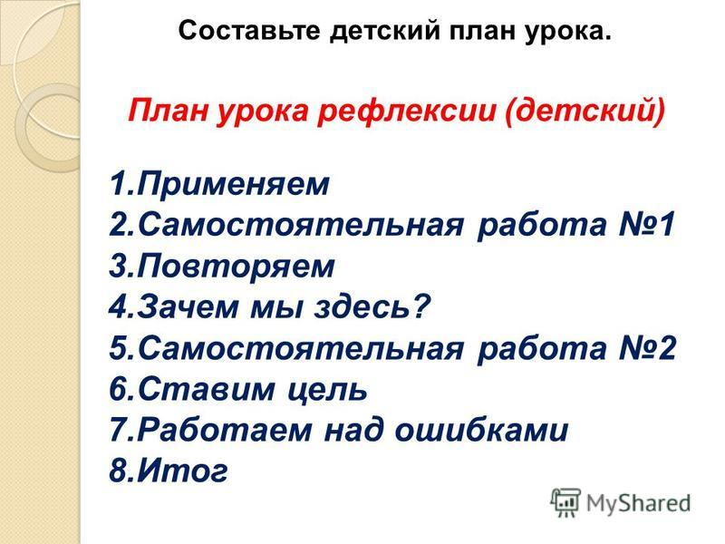 Составьте детский план урока. План урока рефлексии (детский) 1. Применяем 2. Самостоятельная работа 1 3. Повторяем 4. Зачем мы здесь? 5. Самостоятельная работа 2 6. Ставим цель 7. Работаем над ошибками 8.Итог