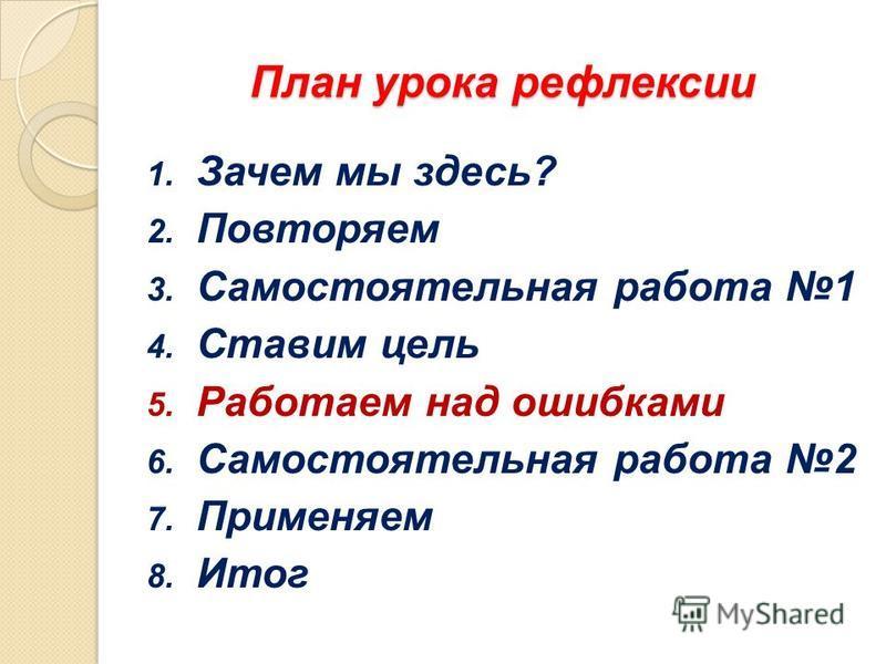 1. Зачем мы здесь? 2. Повторяем 3. Самостоятельная работа 1 4. Ставим цель 5. Работаем над ошибками 6. Самостоятельная работа 2 7. Применяем 8. Итог План урока рефлексии