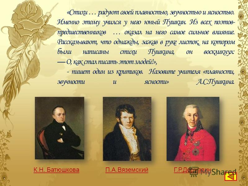 Белинский писал: «…, …, … имели особенно сильное влияние на Пушкина: они были его учителями в поэзии… Все, что было существенного и жизненного в поэзии …, … и …, - все это пресуществилось поэзии Пушкина, переработанное ее самобытным элементом. Пушкин
