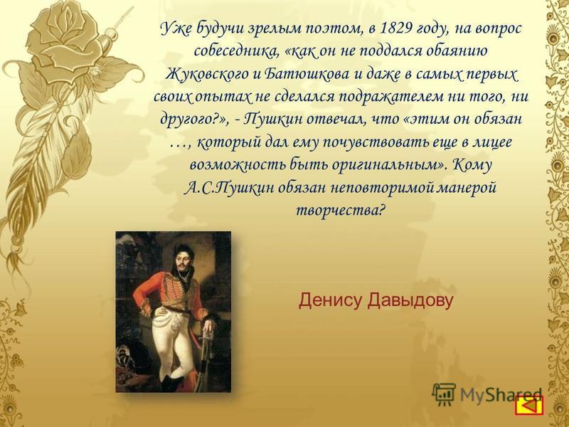 Кого из русских поэтов А.С.Пушкин называл «наездником чудным», своим «отцом-командиром в поэзии», ценил за оригинальность, дорожил сотрудничеством в журнале «Современник» и вел с ним оживленную переписку. Дениса ДавыдоваВ.Л.Пушкина Г.Р.Державина
