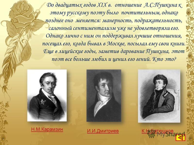 П.А.Вяземский вспоминал, что «Пушкину лишь … и Жуковский внушали безусловное уважение и доверие к их суду. Он по влечению и сознательно подчинялся их литературному авторитету. С ними он считался. До конца видел в них не совместников, а старших и, так