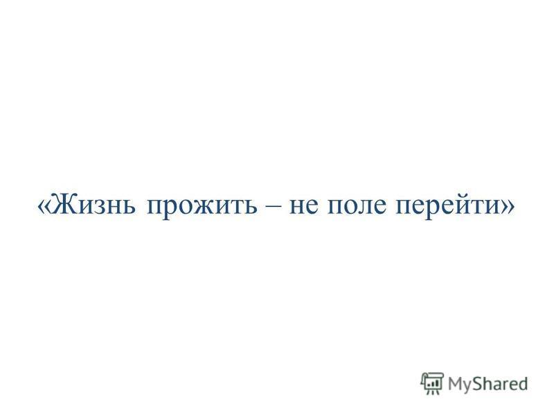 «Жизнь прожить – не поле перейти»