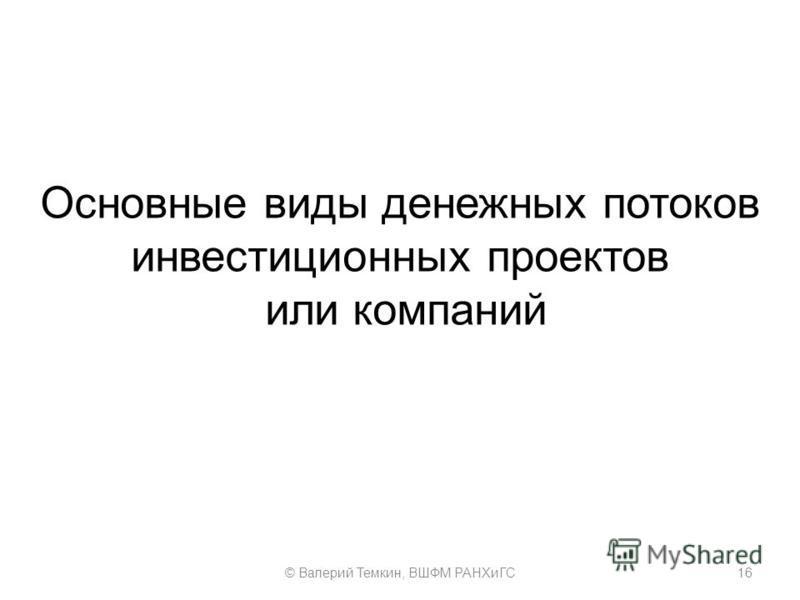Основные виды денежных потоков инвестиционных проектов или компаний 16© Валерий Темкин, ВШФМ РАНХиГС