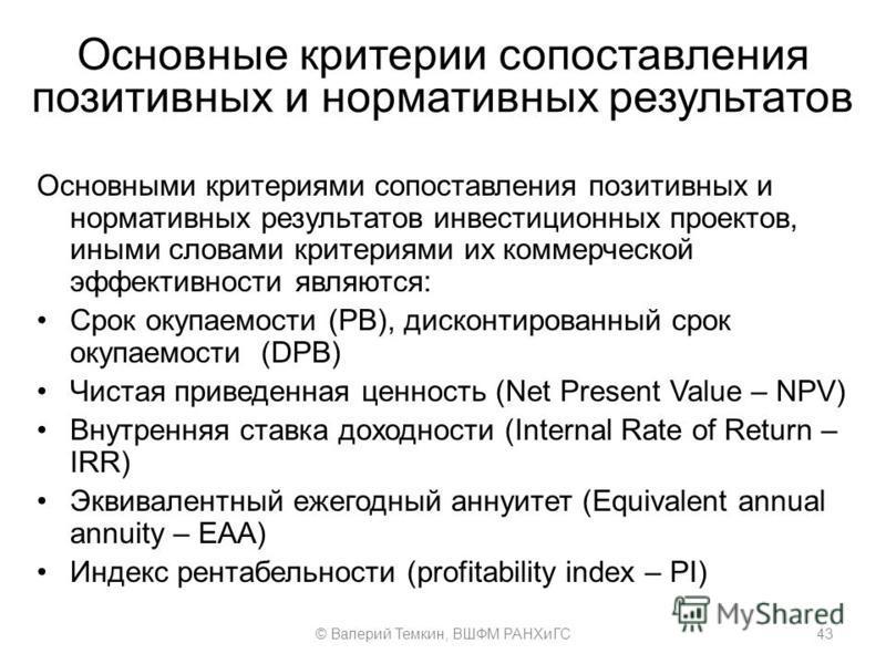 Основные критерии сопоставления позитивных и нормативных результатов 43© Валерий Темкин, ВШФМ РАНХиГС Основными критериями сопоставления позитивных и нормативных результатов инвестиционных проектов, иными словами критериями их коммерческой эффективно