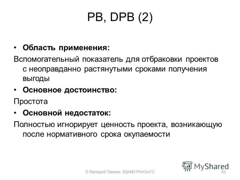 PB, DPB (2) Область применения: Вспомогательный показатель для отбраковки проектов с неоправданно растянутыми сроками получения выгоды Основное достоинство: Простота Основной недостаток: Полностью игнорирует ценность проекта, возникающую после нормат