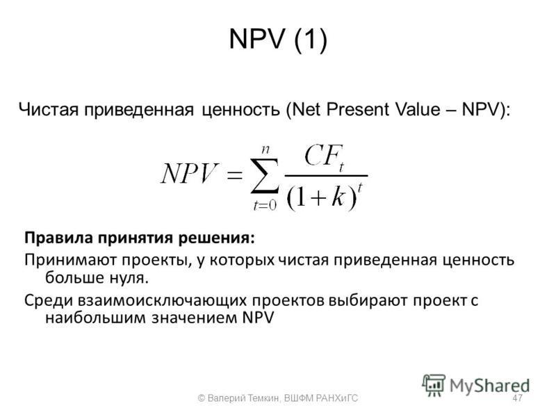 NPV (1) Чистая приведенная ценность (Net Present Value – NPV): 47© Валерий Темкин, ВШФМ РАНХиГС Правила принятия решения: Принимают проекты, у которых чистая приведенная ценность больше нуля. Среди взаимоисключающих проектов выбирают проект с наиболь