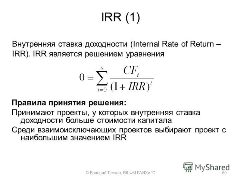 IRR (1) Правила принятия решения: Принимают проекты, у которых внутренняя ставка доходности больше стоимости капитала Среди взаимоисключающих проектов выбирают проект с наибольшим значением IRR 50© Валерий Темкин, ВШФМ РАНХиГС Внутренняя ставка доход
