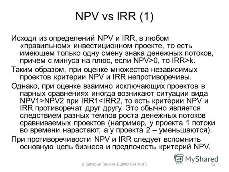 NPV vs IRR (1) Исходя из определений NPV и IRR, в любом «правильном» инвестиционном проекте, то есть имеющем только одну смену знака денежных потоков, причем с минуса на плюс, если NPV>0, то IRR>k. Таким образом, при оценке множества независимых прое