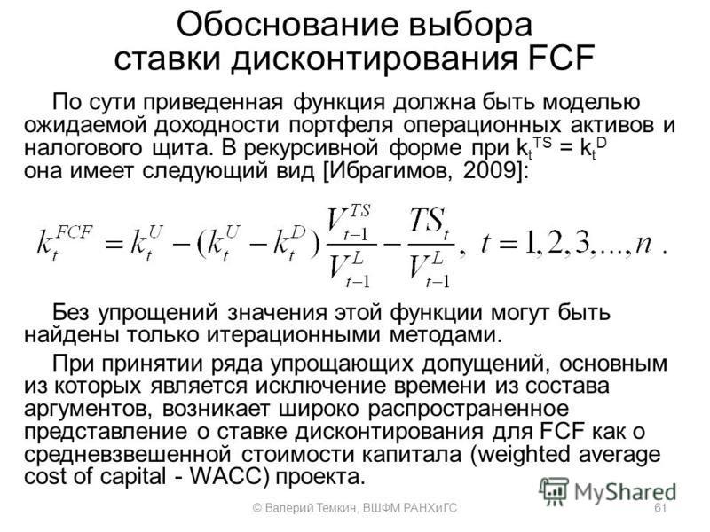 Обоснование выбора ставки дисконтирования FCF По сути приведенная функция должна быть моделью ожидаемой доходности портфеля операционных активов и налогового щита. В рекурсивной форме при k t TS = k t D она имеет следующий вид [Ибрагимов, 2009]: Без