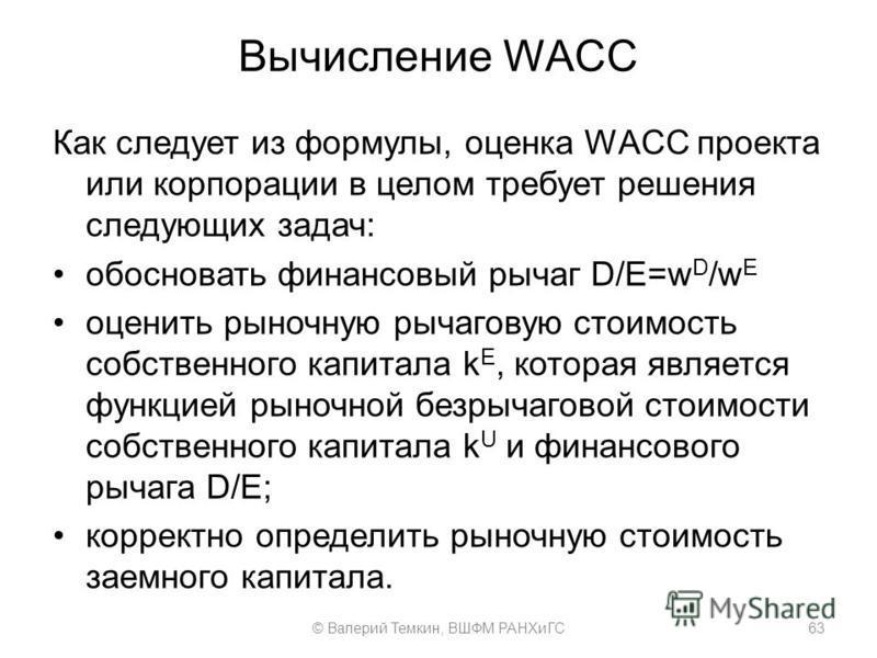 Вычисление WACC Как следует из формулы, оценка WACC проекта или корпорации в целом требует решения следующих задач: обосновать финансовый рычаг D/E=w D /w E оценить рыночную рычаговую стоимость собственного капитала k E, которая является функцией рын