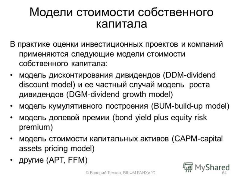 Модели стоимости собственного капитала В практике оценки инвестиционных проектов и компаний применяются следующие модели стоимости собственного капитала: модель дисконтирования дивидендов (DDM-dividend discount model) и ее частный случай модель роста