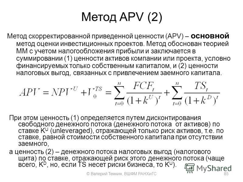 Метод APV (2) Метод скорректированной приведенной ценности (APV) – основной метод оценки инвестиционных проектов. Метод обоснован теорией ММ с учетом налогообложения прибыли и заключается в суммировании (1) ценности активов компании или проекта, усло