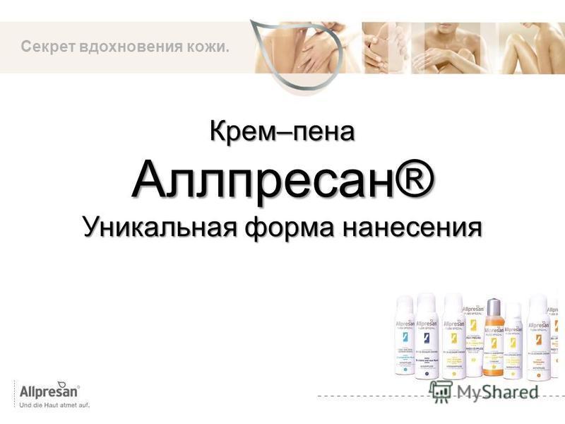 Die Marke Крем–пена Аллпресан® Уникальная форма нанесения Секрет вдохновения кожи.