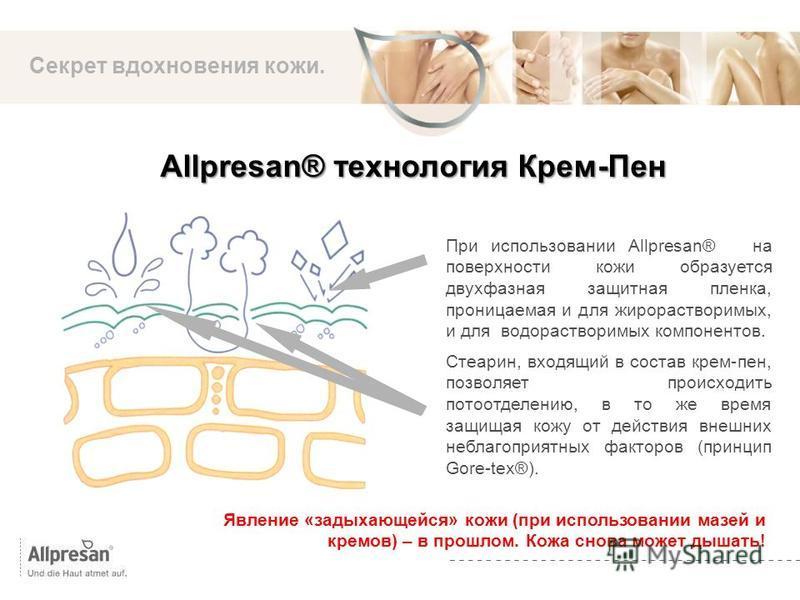 Die Marke Секрет вдохновения кожи. При использовании Allpresan® на поверхности кожи образуется двухфазная защитная пленка, проницаемая и для жирорастворимых, и для водорастворимых компонентов. Стеарин, входящий в состав крем-пен, позволяет происходит