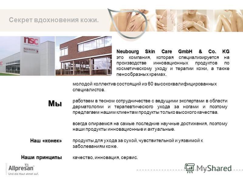 Die Marke Секрет вдохновения кожи. Neubourg Skin Care GmbH & Co. KG Neubourg Skin Care GmbH & Co. KG это компания, которая специализируется на производстве инновационных продуктов по косметическому уходу и терапии кожи, а также пенообразных кремах. М