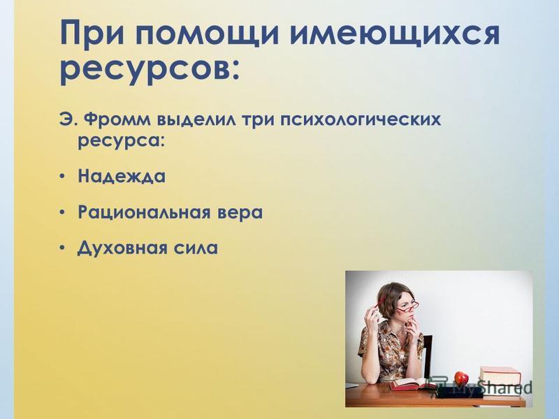 При помощи имеющихся ресурсов: Э. Фромм выделил три психологических ресурса: Надежда Рациональная вера Духовная сила