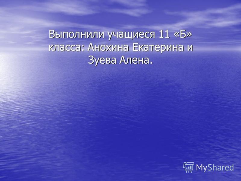 Выполнили учащиеся 11 «Б» класса: Анохина Екатерина и Зуева Алена.