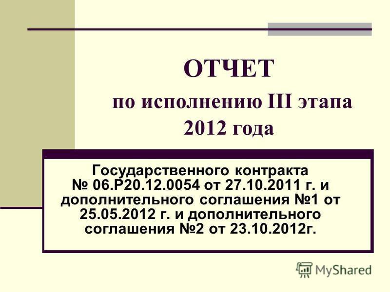 ОТЧЕТ по исполнению III этапа 2012 года Государственного контракта 06.Р20.12.0054 от 27.10.2011 г. и дополнительного соглашения 1 от 25.05.2012 г. и дополнительного соглашения 2 от 23.10.2012 г.