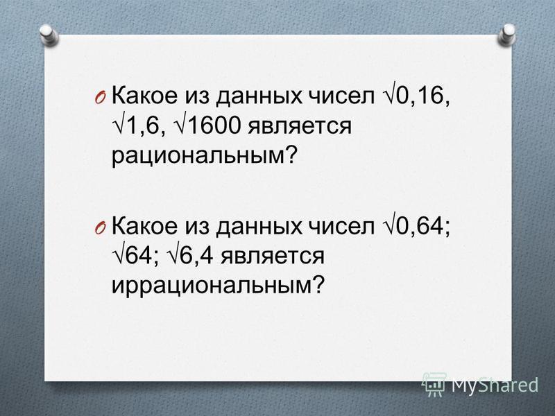 O Какое из данных чисел 0,16, 1,6, 1600 является рациональным ? O Какое из данных чисел 0,64; 64; 6,4 является иррациональным ?