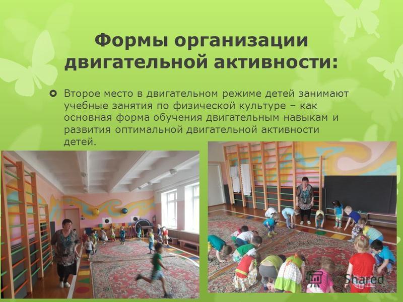 Формы организации двигательной активности: Второе место в двигательном режиме детей занимают учебные занятия по физической культуре – как основная форма обучения двигательным навыкам и развития оптимальной двигательной активности детей.