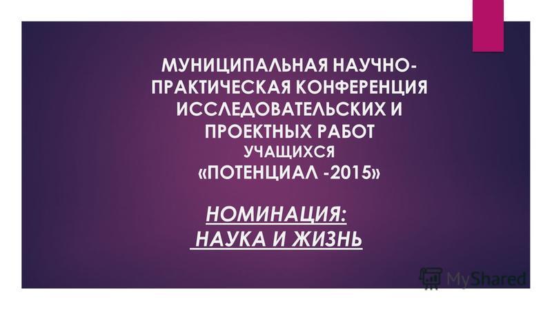 МУНИЦИПАЛЬНАЯ НАУЧНО- ПРАКТИЧЕСКАЯ КОНФЕРЕНЦИЯ ИССЛЕДОВАТЕЛЬСКИХ И ПРОЕКТНЫХ РАБОТ УЧАЩИХСЯ «ПОТЕНЦИАЛ -2015» НОМИНАЦИЯ: НАУКА И ЖИЗНЬ