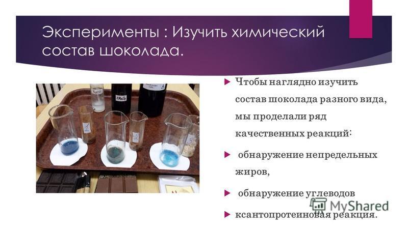 Эксперименты : Изучить химический состав шоколада. Чтобы наглядно изучить состав шоколада разного вида, мы проделали ряд качественных реакций: обнаружение непредельных жиров, обнаружение углеводов ксантопротеиновая реакция.