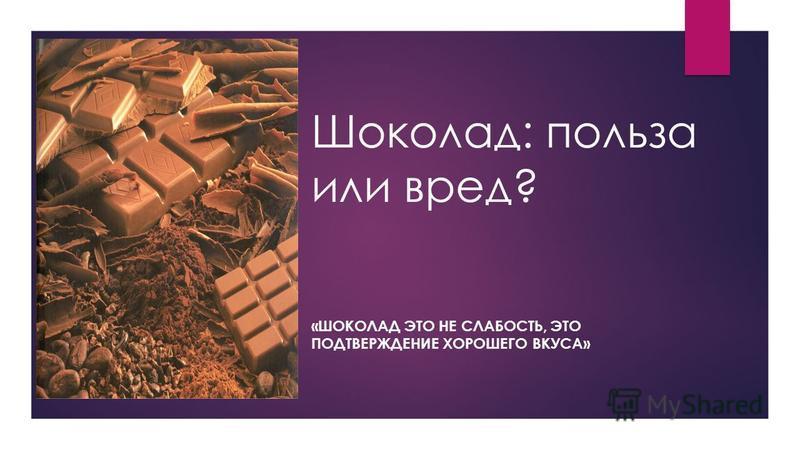 Шоколад: польза или вред? «ШОКОЛАД ЭТО НЕ СЛАБОСТЬ, ЭТО ПОДТВЕРЖДЕНИЕ ХОРОШЕГО ВКУСА»