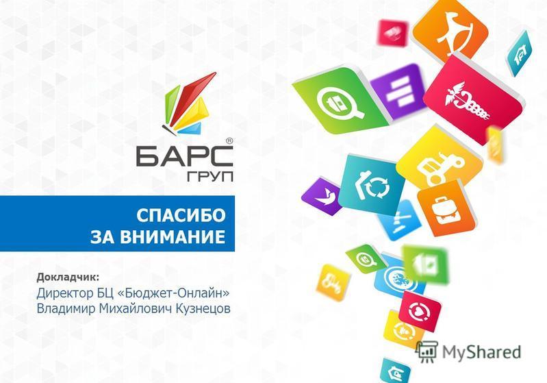 СПАСИБО ЗА ВНИМАНИЕ Докладчик: Директор БЦ «Бюджет-Онлайн» Владимир Михайлович Кузнецов