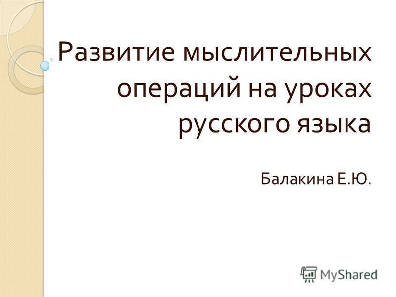 Развитие мыслительных операций на уроках русского языка Балакина Е. Ю.