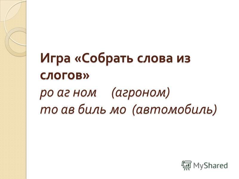 Игра « Собрать слова из слогов » ро аг ном ( агроном ) то ав биль мо ( автомобиль )