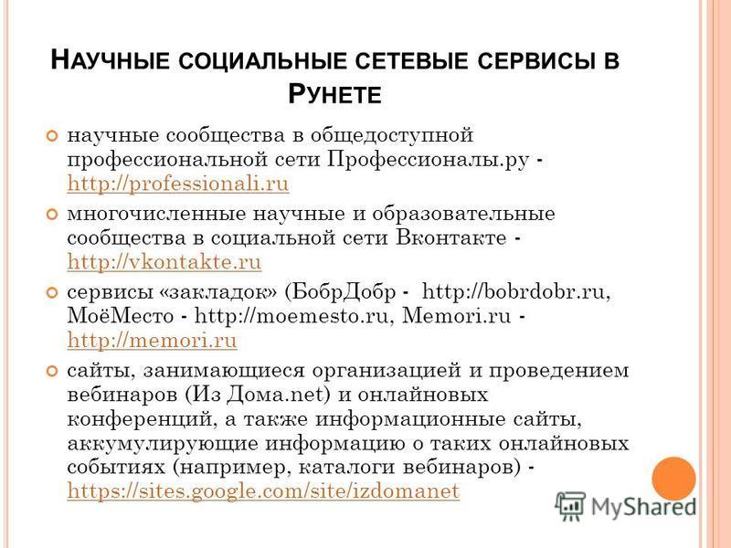 Н АУЧНЫЕ СОЦИАЛЬНЫЕ СЕТЕВЫЕ СЕРВИСЫ В Р УНЕТЕ научные сообщества в общедоступной профессиональной сети Профессионалы.ру - http://professionali.ru http://professionali.ru многочисленные научные и образовательные сообщества в социальной сети Вконтакте