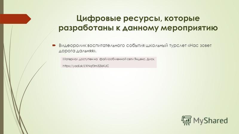 Цифровые ресурсы, которые разработаны к данному мероприятию Видеоролик воспитательного события школьный турслет «Нас зовет дорога дальняя». Материал доступен на файлообменной сети Яндекс. Диск https://yadi.sk/i/XNqf3m32i6KUC