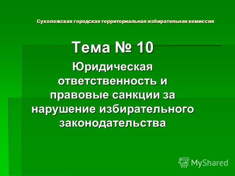 Сухоложская городская территориальная избирательная комиссия Тема 10 Юридическая ответственность и правовые санкции за нарушение избирательного законодательства