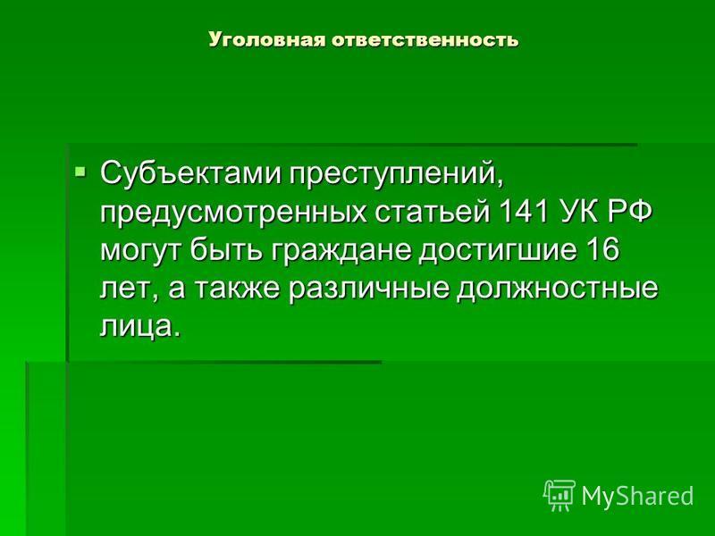 Уголовная ответственность Субъектами преступлений, предусмотренных статьей 141 УК РФ могут быть граждане достигшие 16 лет, а также различные должностные лица. Субъектами преступлений, предусмотренных статьей 141 УК РФ могут быть граждане достигшие 16