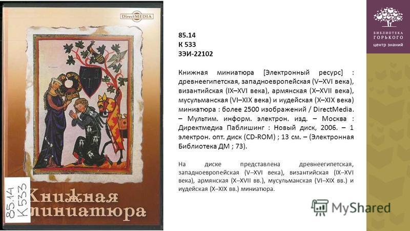 85.14 К 533 ЗЭИ-22102 Книжная миниатюра [Электронный ресурс] : древнеегипетская, западноевропейская (V–XVI века), византийская (IX–XVI века), армянская (X–XVII века), мусульманская (VI–XIX века) и иудейская (X–XIX века) миниатюра : более 2500 изображ