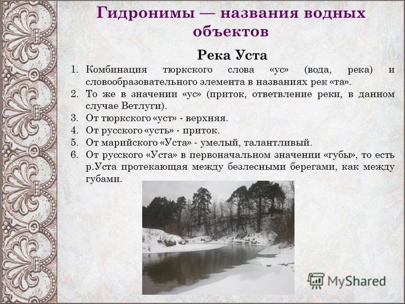 Гидронимы названия водных объектов Река Уста 1. Комбинация тюркского слова «ус» (вода, река) и словообразовательного элемента в названиях рек «та». 2. То же в значении «ус» (приток, ответвление реки, в данном случае Ветлуги). 3. От тюркского «уст» -