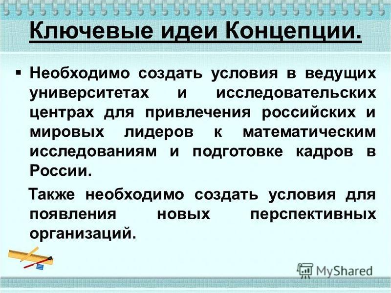 Ключевые идеи Концепции. Необходимо создать условия в ведущих университетах и исследовательских центрах для привлечения российских и мировых лидеров к математическим исследованиям и подготовке кадров в России. Также необходимо создать условия для поя