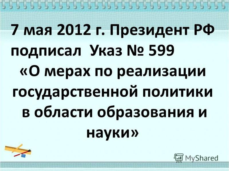 7 мая 2012 г. Президент РФ подписал Указ 599 «О мерах по реализации государственной политики в области образования и науки»