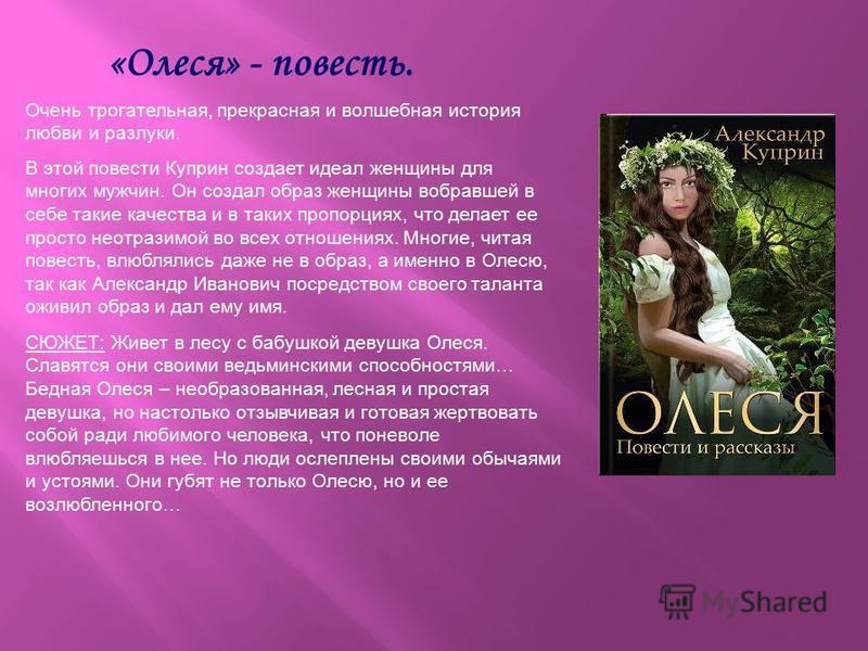 СЮЖЕТ: Живет в лесу с бабушкой девушка Олеся. Славятся они своими ведьминскими способностями… Бедная Олеся – необразованная, лесная и простая девушка, но настолько отзывчивая и готовая жертвовать собой ради любимого человека, что поневоле влюбляешься